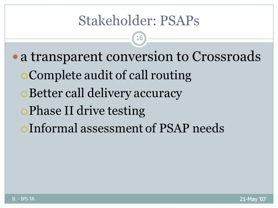 Stakeholder: PSAPs 21-May 07 IL - IPS-TA 16 a transparent conversion to Crossroads  Complete audit of call routing  Better call delivery accuracy  Phase II drive testing  Informal assessment of PSAP needs