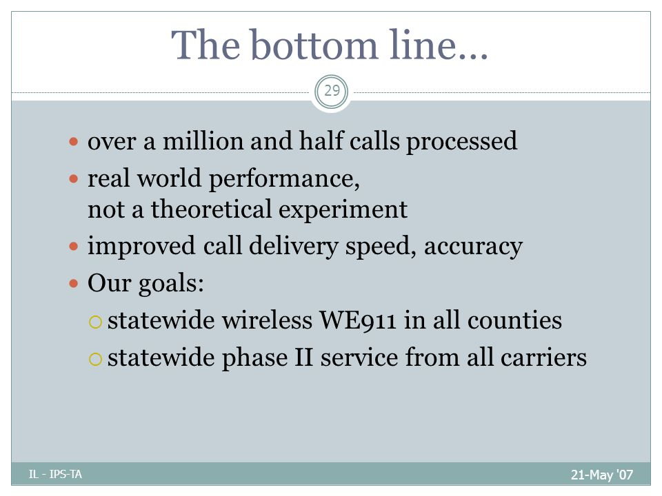 The bottom line… 21-May 07 IL - IPS-TA 29 over a million and half calls processed real world performance, not a theoretical experiment improved call delivery speed, accuracy Our goals:  statewide wireless WE911 in all counties  statewide phase II service from all carriers
