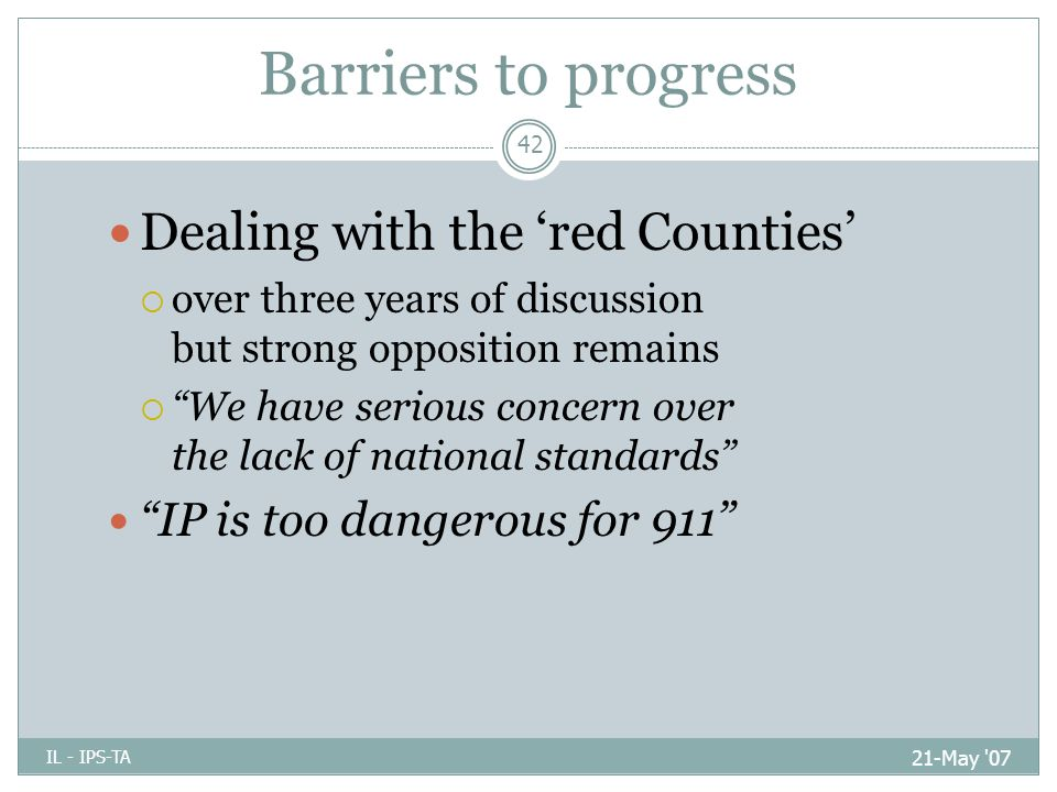 Barriers to progress 21-May 07 IL - IPS-TA 42 Dealing with the 'red Counties'  over three years of discussion but strong opposition remains  We have serious concern over the lack of national standards IP is too dangerous for 911