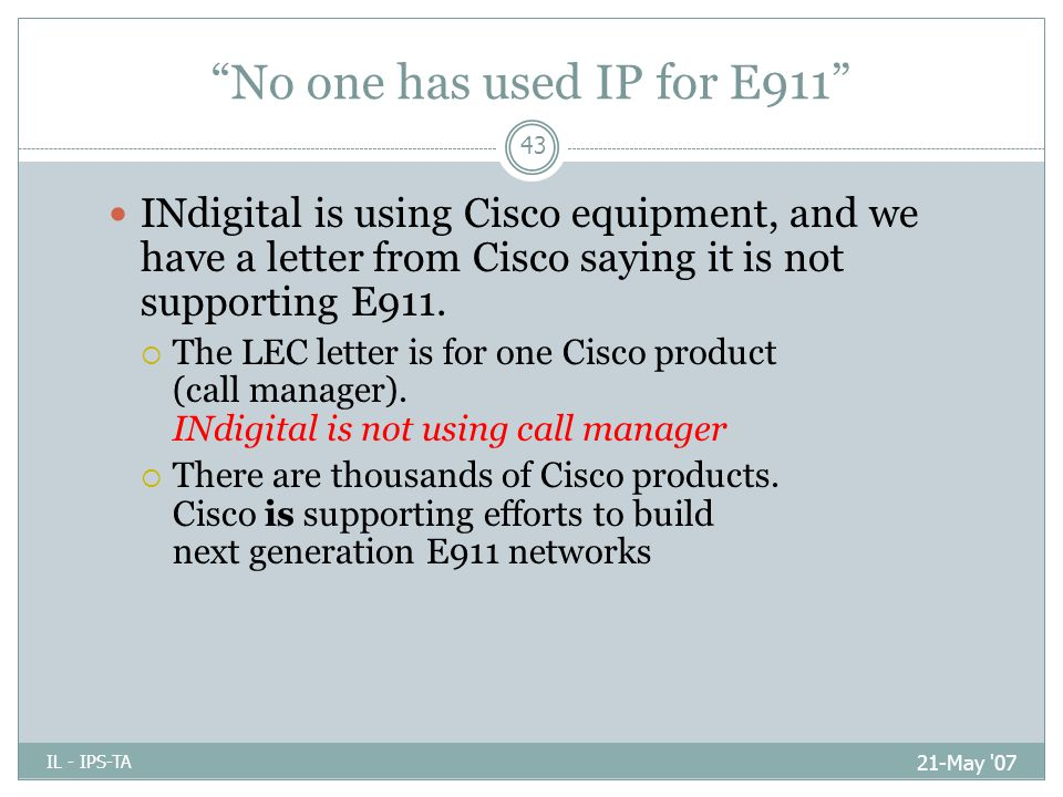 No one has used IP for E911 21-May 07 IL - IPS-TA 43 INdigital is using Cisco equipment, and we have a letter from Cisco saying it is not supporting E911.