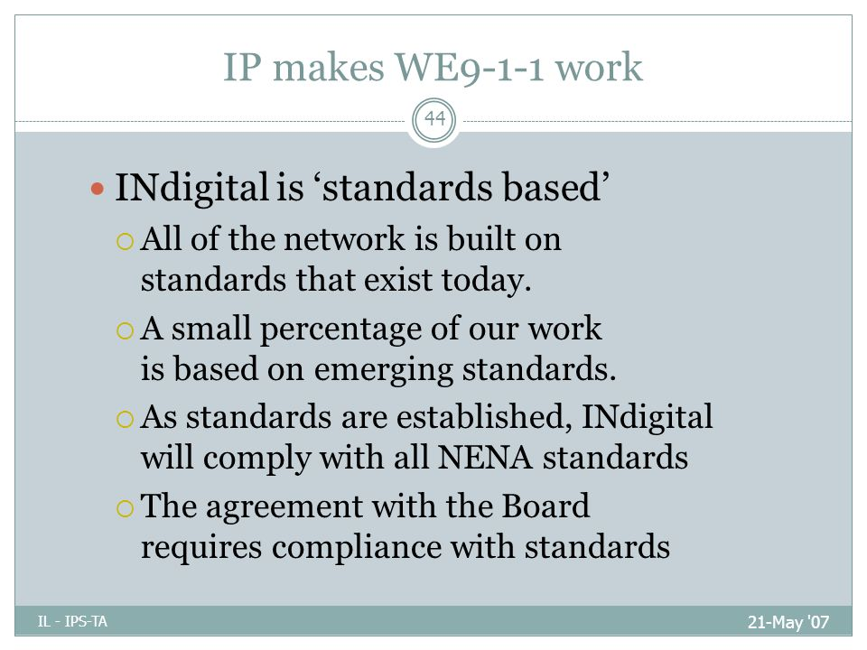 IP makes WE9-1-1 work 21-May 07 IL - IPS-TA 44 INdigital is 'standards based'  All of the network is built on standards that exist today.