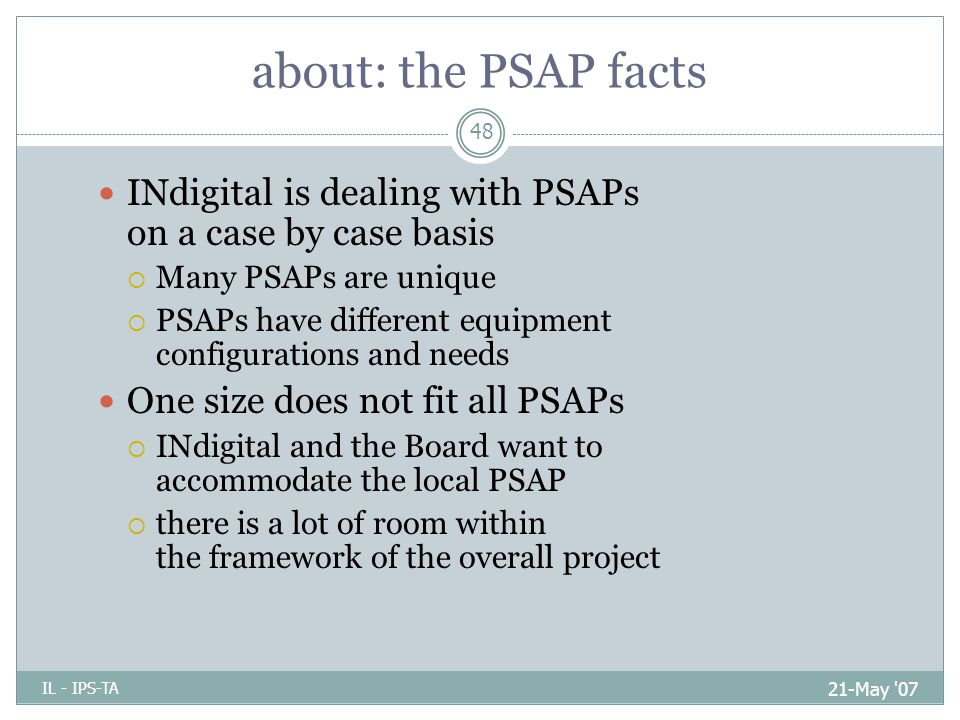 about: the PSAP facts 21-May 07 IL - IPS-TA 48 INdigital is dealing with PSAPs on a case by case basis  Many PSAPs are unique  PSAPs have different equipment configurations and needs One size does not fit all PSAPs  INdigital and the Board want to accommodate the local PSAP  there is a lot of room within the framework of the overall project