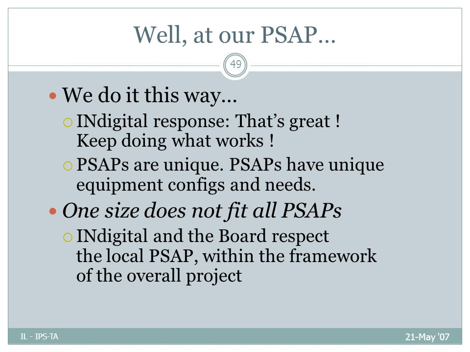 Well, at our PSAP… 21-May 07 IL - IPS-TA 49 We do it this way…  INdigital response: That's great .