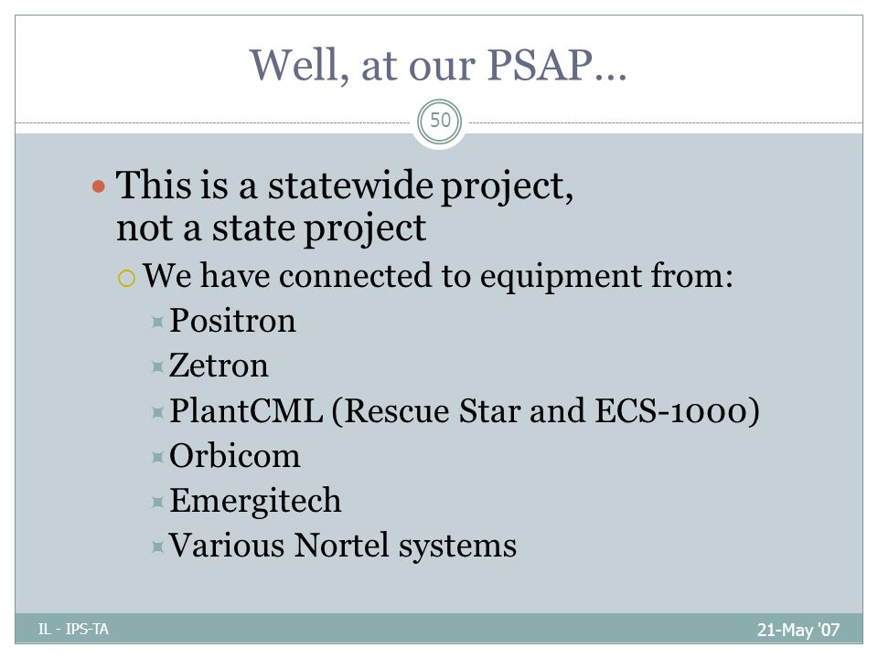 Well, at our PSAP… 21-May 07 IL - IPS-TA 50 This is a statewide project, not a state project  We have connected to equipment from:  Positron  Zetron  PlantCML (Rescue Star and ECS-1000)  Orbicom  Emergitech  Various Nortel systems