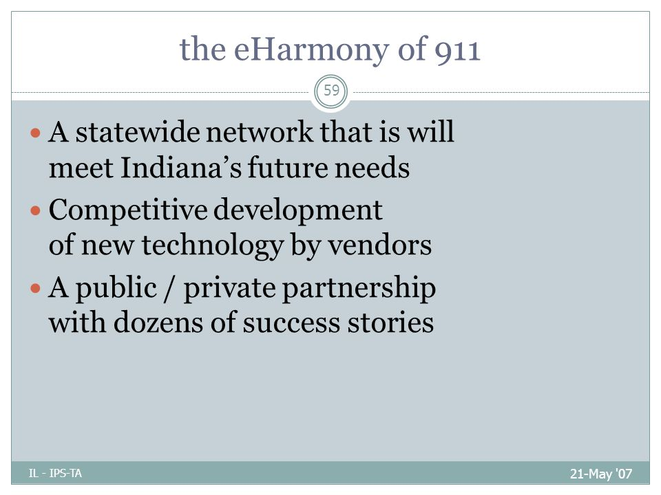 the eHarmony of 911 21-May 07 IL - IPS-TA 59 A statewide network that is will meet Indiana's future needs Competitive development of new technology by vendors A public / private partnership with dozens of success stories