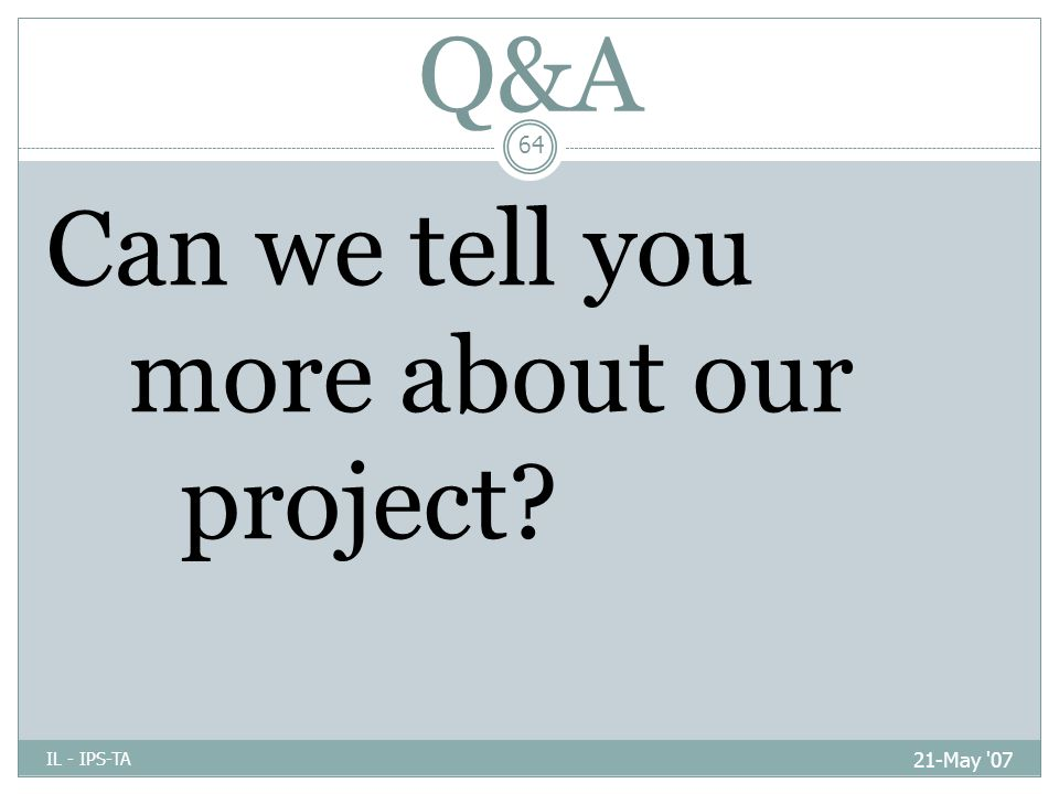 Q&A 21-May 07 IL - IPS-TA 64 Can we tell you more about our project
