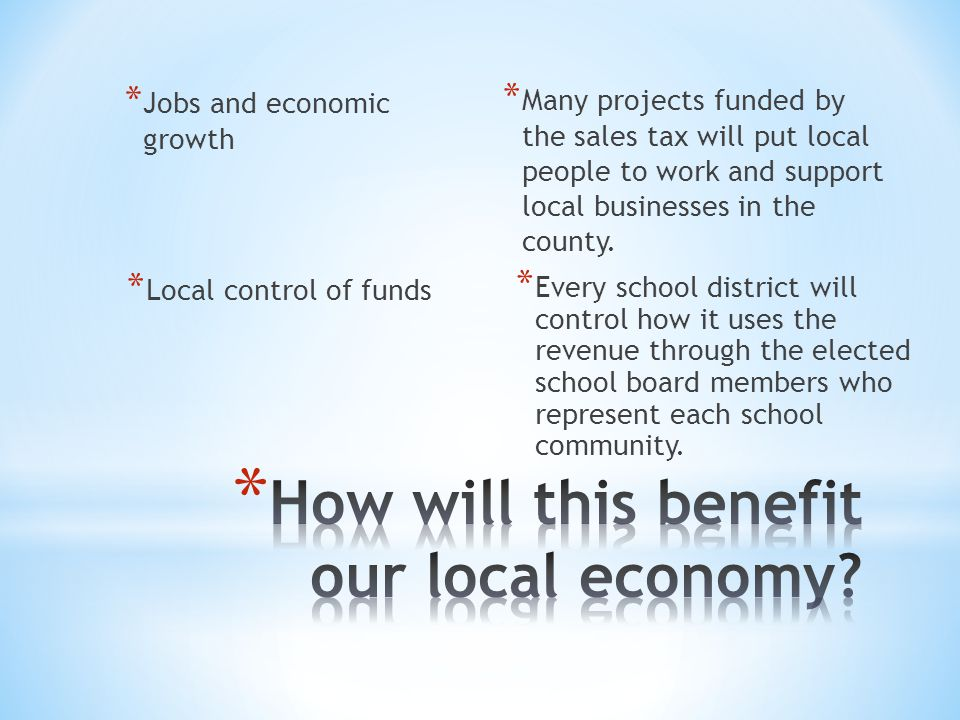 * Jobs and economic growth * Many projects funded by the sales tax will put local people to work and support local businesses in the county.