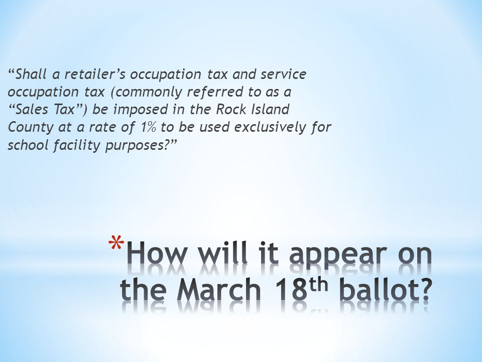 Shall a retailer's occupation tax and service occupation tax (commonly referred to as a Sales Tax ) be imposed in the Rock Island County at a rate of 1% to be used exclusively for school facility purposes?