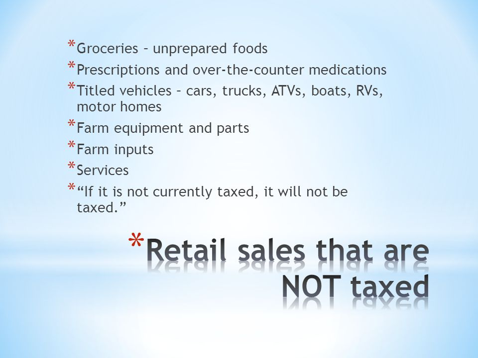 * Groceries – unprepared foods * Prescriptions and over-the-counter medications * Titled vehicles – cars, trucks, ATVs, boats, RVs, motor homes * Farm equipment and parts * Farm inputs * Services * If it is not currently taxed, it will not be taxed.