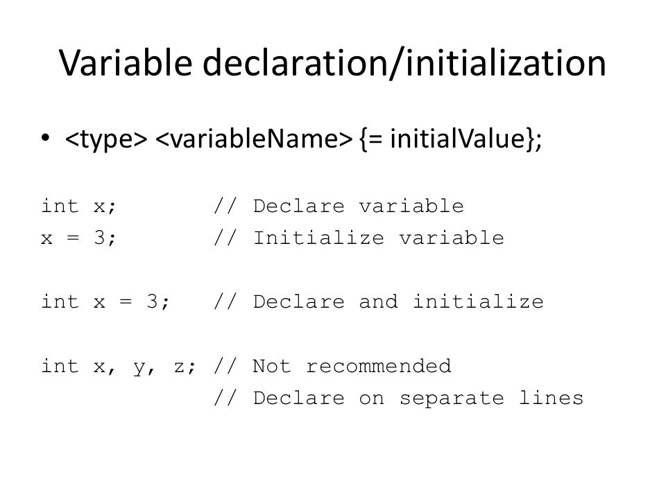 Variable declaration/initialization {= initialValue}; int x; // Declare variable x = 3; // Initialize variable int x = 3; // Declare and initialize in
