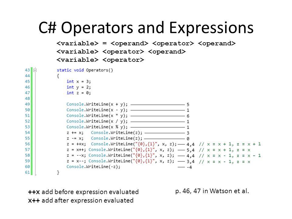 C# Operators and Expressions = // x = x + 1, z = x + 1 // x = x + 1, z = x // x = x - 1, z = x – 1 // x = x - 1, z = x p. 46, 47 in Watson et al. ++x