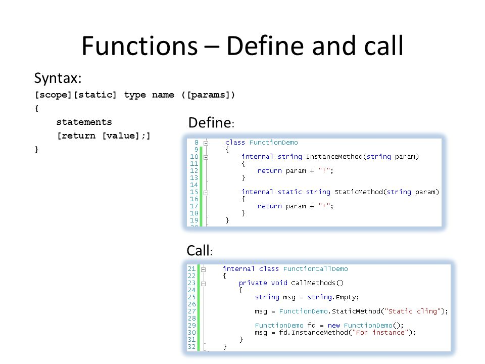 Functions – Define and call Syntax: [scope][static] type name ([params]) { statements [return [value];] } Define : Call :