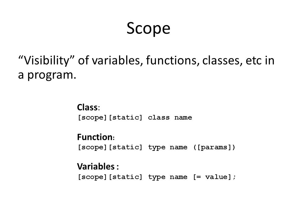 """Scope """"Visibility"""" of variables, functions, classes, etc in a program. Class : [scope][static] class name Function : [scope][static] type name ([param"""
