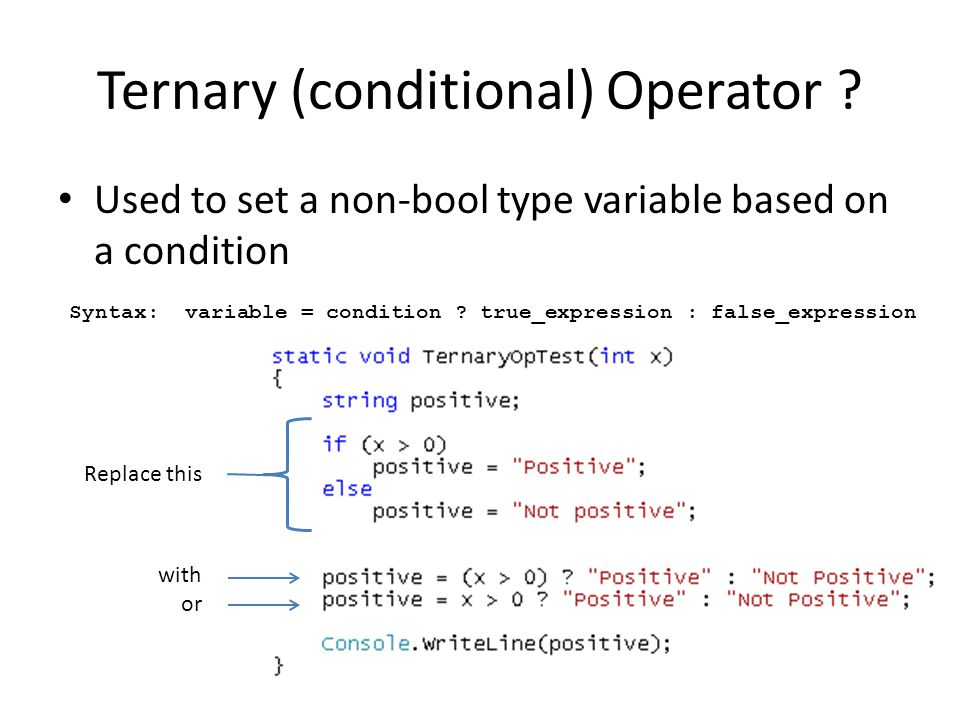 Ternary (conditional) Operator ? Used to set a non-bool type variable based on a condition Replace this with or Syntax: variable = condition ? true_ex