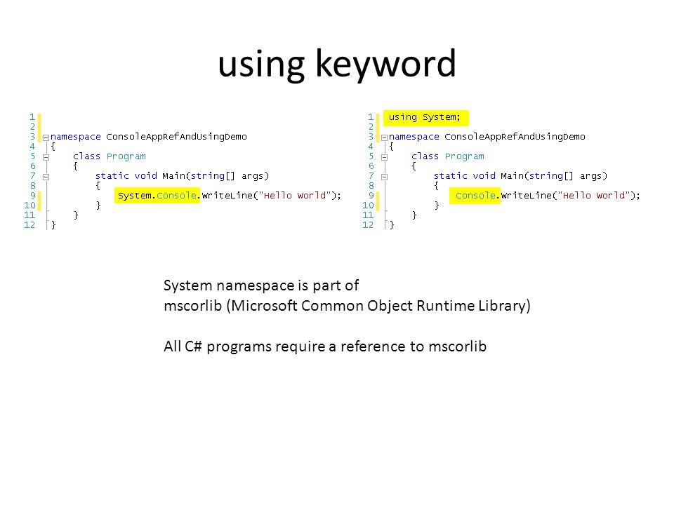 using keyword System namespace is part of mscorlib (Microsoft Common Object Runtime Library) All C# programs require a reference to mscorlib