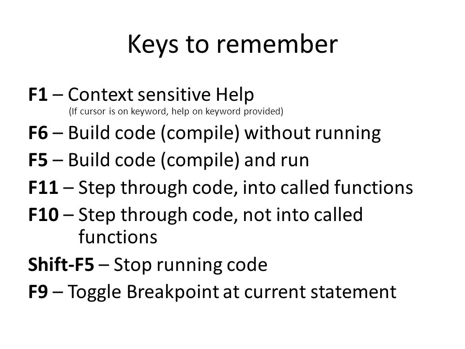 Keys to remember F1 – Context sensitive Help (If cursor is on keyword, help on keyword provided) F6 – Build code (compile) without running F5 – Build