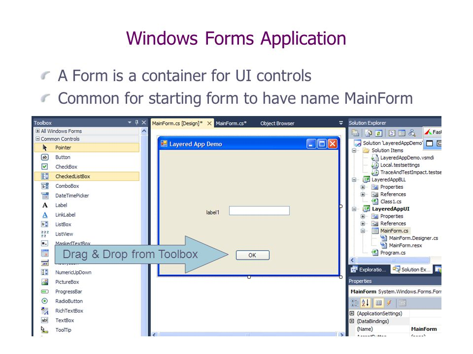 Windows Forms Application A Form is a container for UI controls Common for starting form to have name MainForm Drag & Drop from Toolbox