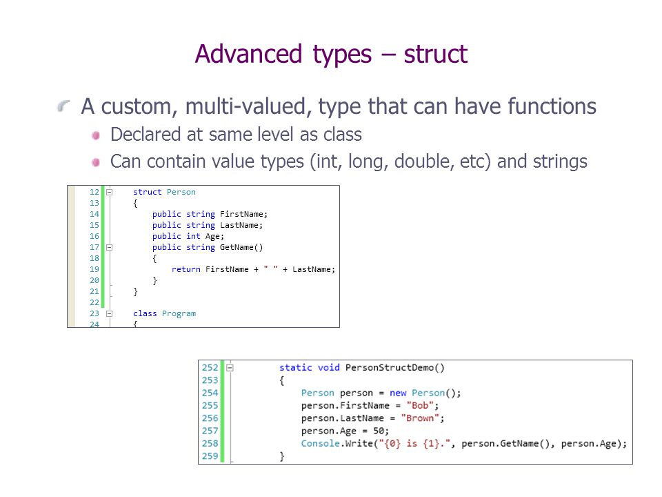 Advanced types – struct A custom, multi-valued, type that can have functions Declared at same level as class Can contain value types (int, long, double, etc) and strings