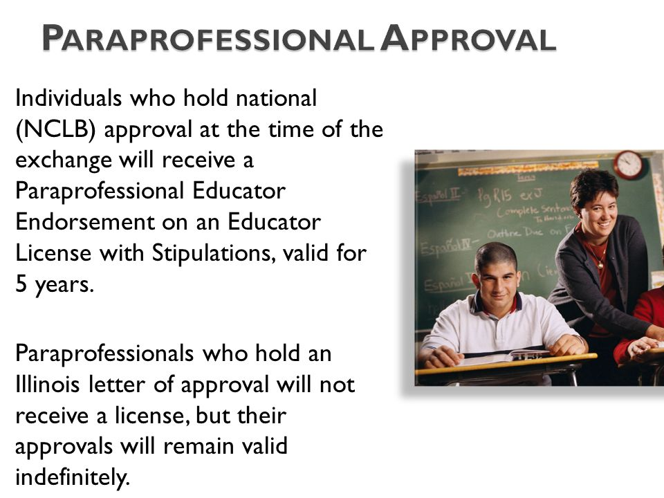 Individuals who hold national (NCLB) approval at the time of the exchange will receive a Paraprofessional Educator Endorsement on an Educator License with Stipulations, valid for 5 years.