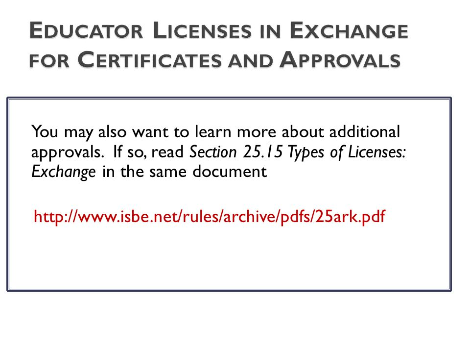 You may also want to learn more about additional approvals. If so, read Section 25.15 Types of Licenses: Exchange in the same document http://www.isbe