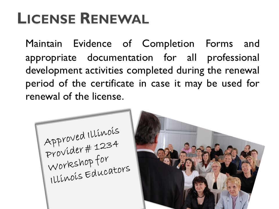 Maintain Evidence of Completion Forms and appropriate documentation for all professional development activities completed during the renewal period of the certificate in case it may be used for renewal of the license.