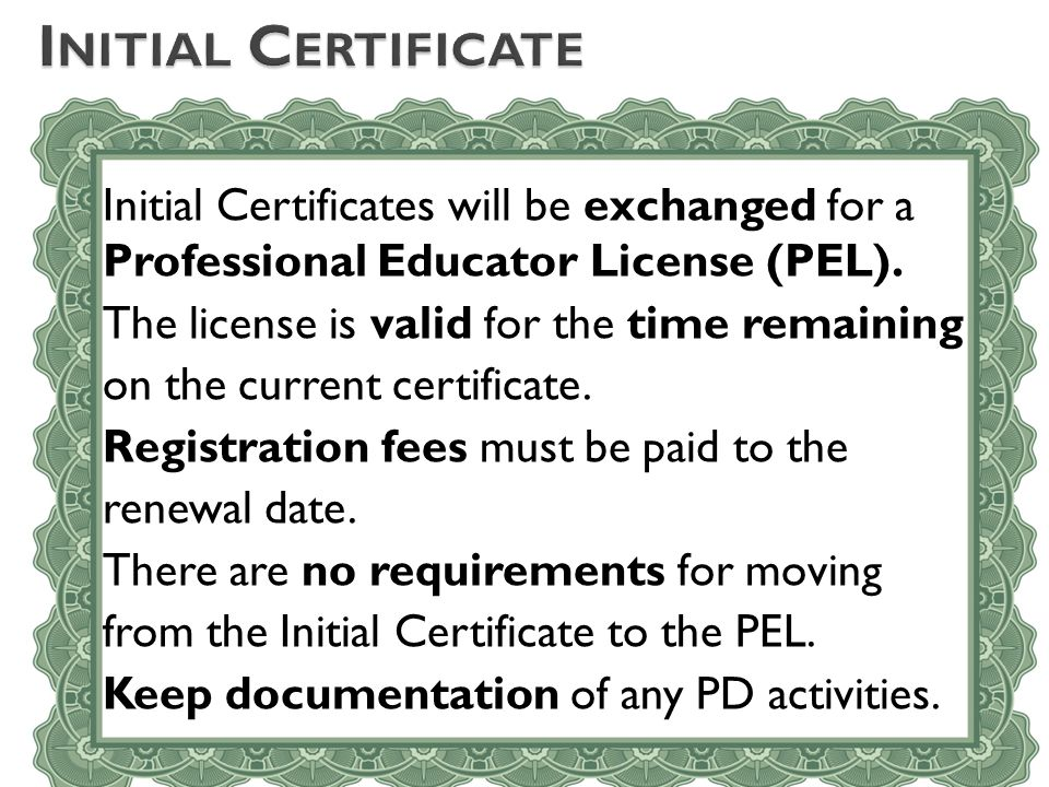 Initial Certificates will be exchanged for a Professional Educator License (PEL). The license is valid for the time remaining on the current certifica