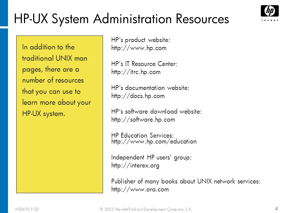 H3065S F.00© 2005 Hewlett-Packard Development Company, L.P. 4 HP-UX System Administration Resources HP's product website: http://www.hp.com HP's IT Re