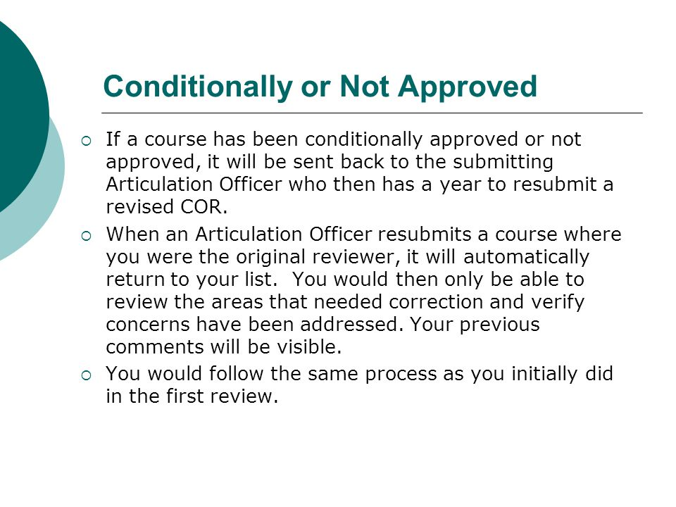 Conditionally or Not Approved  If a course has been conditionally approved or not approved, it will be sent back to the submitting Articulation Officer who then has a year to resubmit a revised COR.