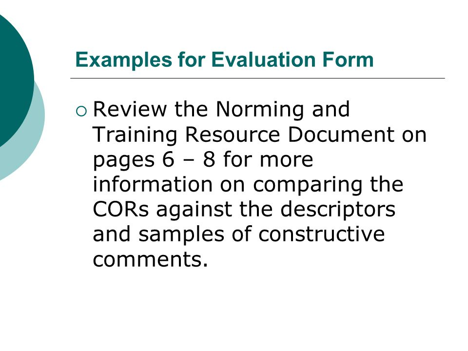 Examples for Evaluation Form  Review the Norming and Training Resource Document on pages 6 – 8 for more information on comparing the CORs against the descriptors and samples of constructive comments.
