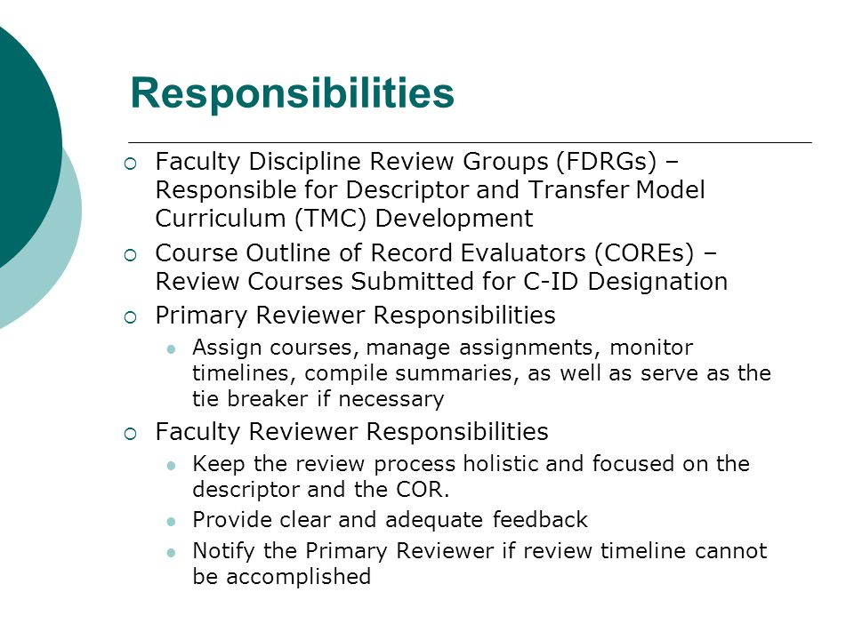 Responsibilities  Faculty Discipline Review Groups (FDRGs) – Responsible for Descriptor and Transfer Model Curriculum (TMC) Development  Course Outline of Record Evaluators (COREs) – Review Courses Submitted for C-ID Designation  Primary Reviewer Responsibilities Assign courses, manage assignments, monitor timelines, compile summaries, as well as serve as the tie breaker if necessary  Faculty Reviewer Responsibilities Keep the review process holistic and focused on the descriptor and the COR.