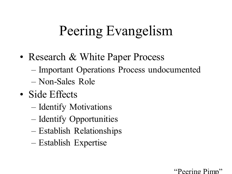 Peering Evangelism Research & White Paper Process –Important Operations Process undocumented –Non-Sales Role Side Effects –Identify Motivations –Identify Opportunities –Establish Relationships –Establish Expertise Peering Pimp