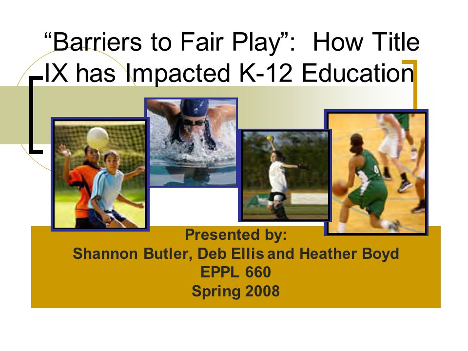 Barriers to Fair Play : How Title IX has Impacted K-12 Education Presented by: Shannon Butler, Deb Ellis and Heather Boyd EPPL 660 Spring 2008