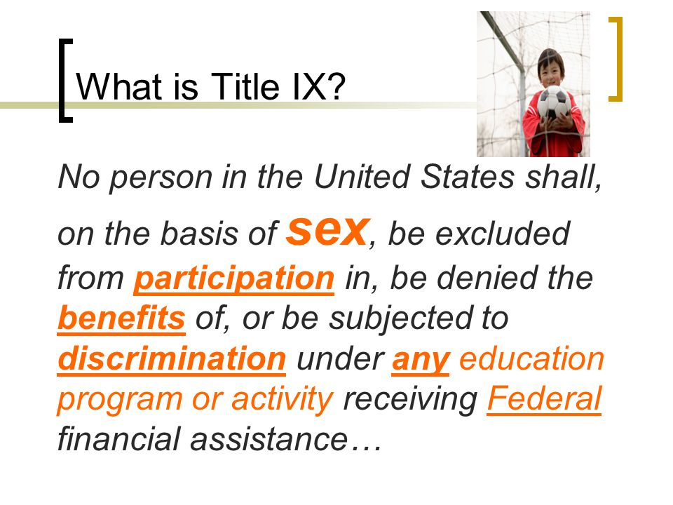 What is Title IX? No person in the United States shall, on the basis of sex, be excluded from participation in, be denied the benefits of, or be subje