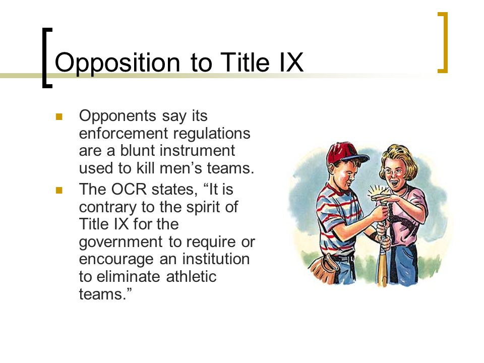 """Opposition to Title IX Opponents say its enforcement regulations are a blunt instrument used to kill men's teams. The OCR states, """"It is contrary to t"""