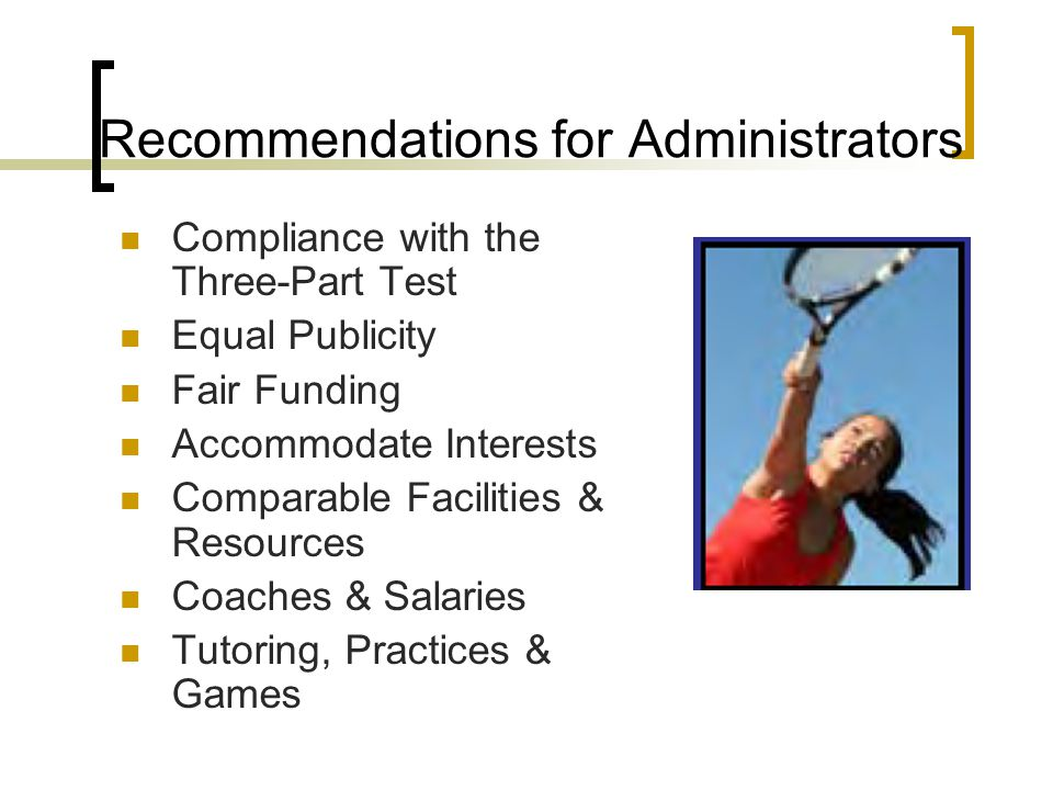 Recommendations for Administrators Compliance with the Three-Part Test Equal Publicity Fair Funding Accommodate Interests Comparable Facilities & Resources Coaches & Salaries Tutoring, Practices & Games