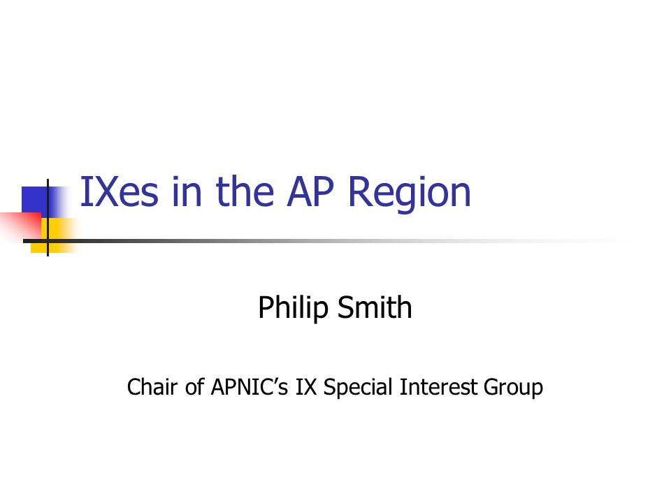 IXes in the AP Region Philip Smith Chair of APNIC's IX Special Interest Group