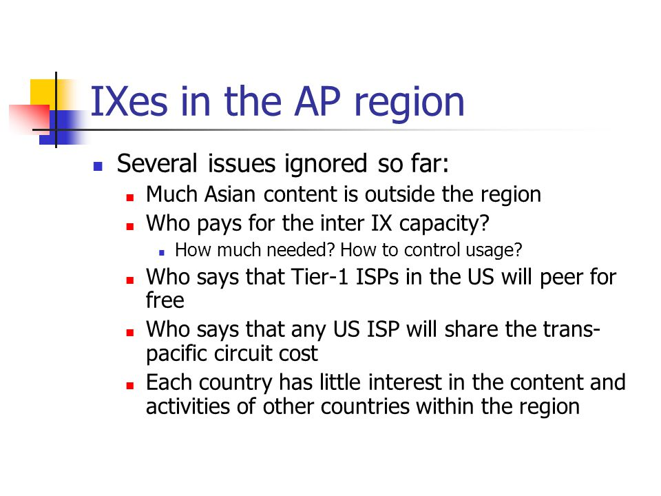 IXes in the AP region Several issues ignored so far: Much Asian content is outside the region Who pays for the inter IX capacity.
