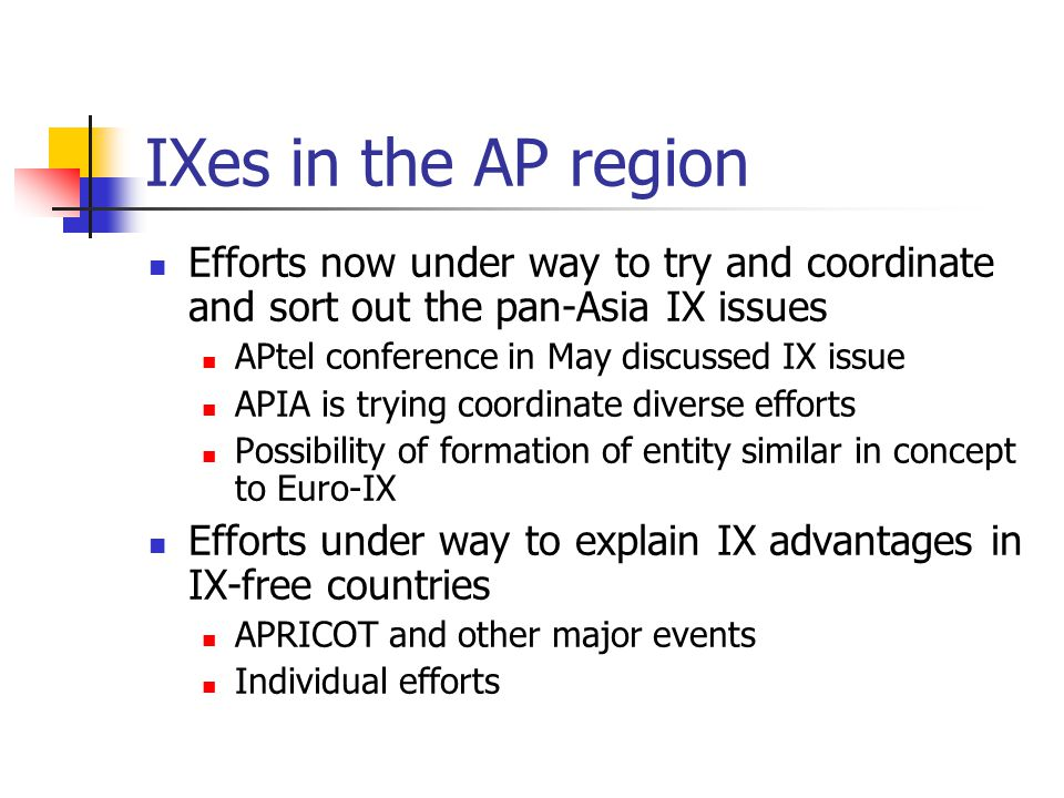 IXes in the AP region Efforts now under way to try and coordinate and sort out the pan-Asia IX issues APtel conference in May discussed IX issue APIA is trying coordinate diverse efforts Possibility of formation of entity similar in concept to Euro-IX Efforts under way to explain IX advantages in IX-free countries APRICOT and other major events Individual efforts