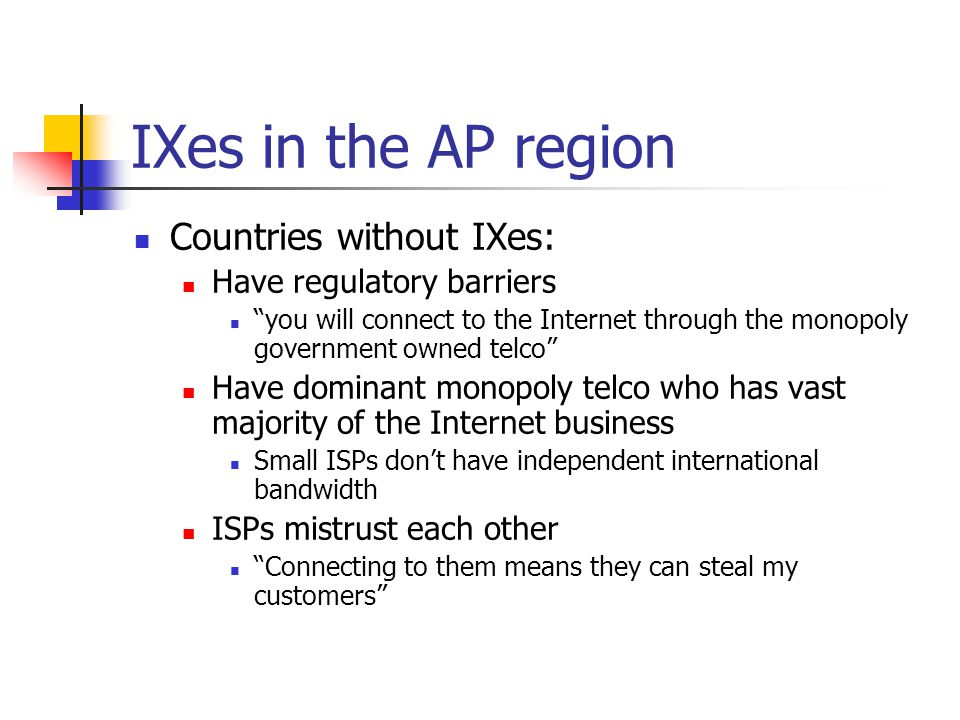 IXes in the AP region Countries without IXes: Have regulatory barriers you will connect to the Internet through the monopoly government owned telco Have dominant monopoly telco who has vast majority of the Internet business Small ISPs don't have independent international bandwidth ISPs mistrust each other Connecting to them means they can steal my customers