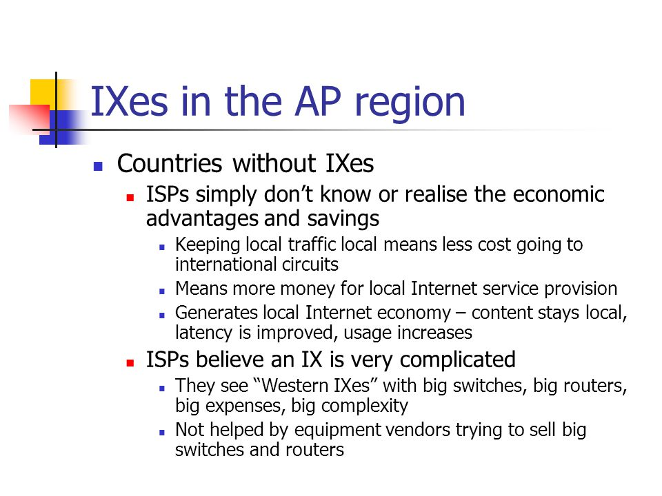IXes in the AP region Countries without IXes ISPs simply don't know or realise the economic advantages and savings Keeping local traffic local means less cost going to international circuits Means more money for local Internet service provision Generates local Internet economy – content stays local, latency is improved, usage increases ISPs believe an IX is very complicated They see Western IXes with big switches, big routers, big expenses, big complexity Not helped by equipment vendors trying to sell big switches and routers