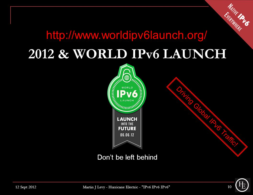 2012 & WORLD IPv6 LAUNCH Don't be left behind http://www.worldipv6launch.org/ Driving Global IPv6 Traffic.