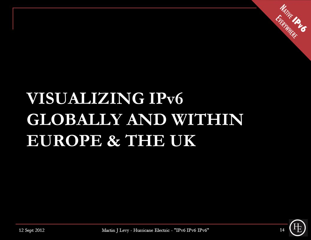 VISUALIZING IPv6 GLOBALLY AND WITHIN EUROPE & THE UK 12 Sept 2012 14 Martin J Levy - Hurricane Electric - IPv6 IPv6 IPv6