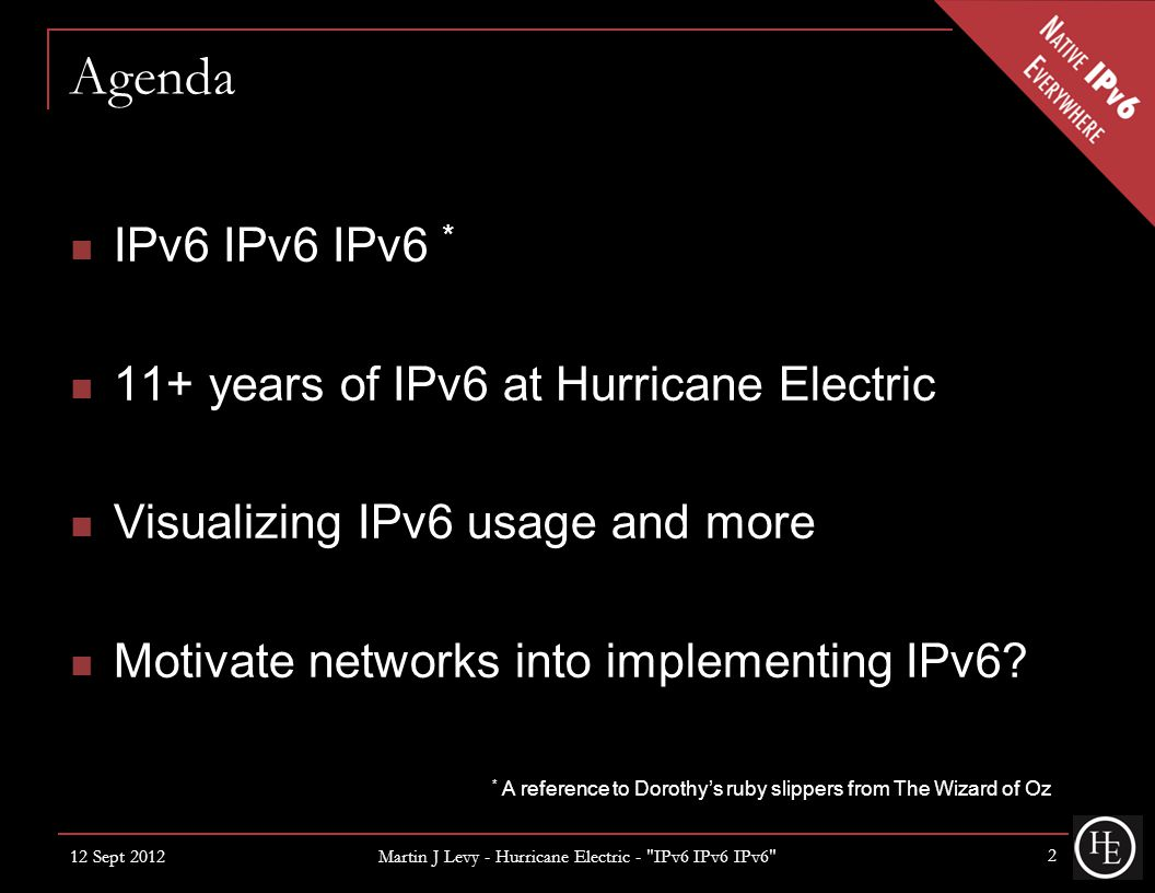 Agenda IPv6 IPv6 IPv6 * 11+ years of IPv6 at Hurricane Electric Visualizing IPv6 usage and more Motivate networks into implementing IPv6.