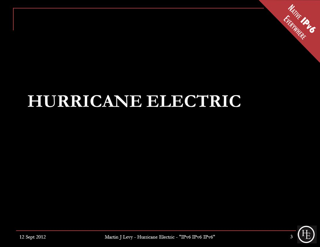 HURRICANE ELECTRIC 12 Sept 2012 3 Martin J Levy - Hurricane Electric - IPv6 IPv6 IPv6