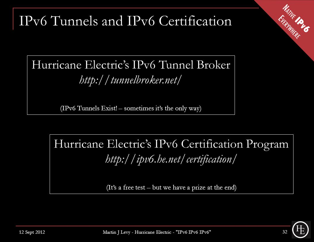 IPv6 Tunnels and IPv6 Certification 12 Sept 2012 Martin J Levy - Hurricane Electric - IPv6 IPv6 IPv6 32 Hurricane Electric's IPv6 Tunnel Broker http://tunnelbroker.net/ (IPv6 Tunnels Exist.
