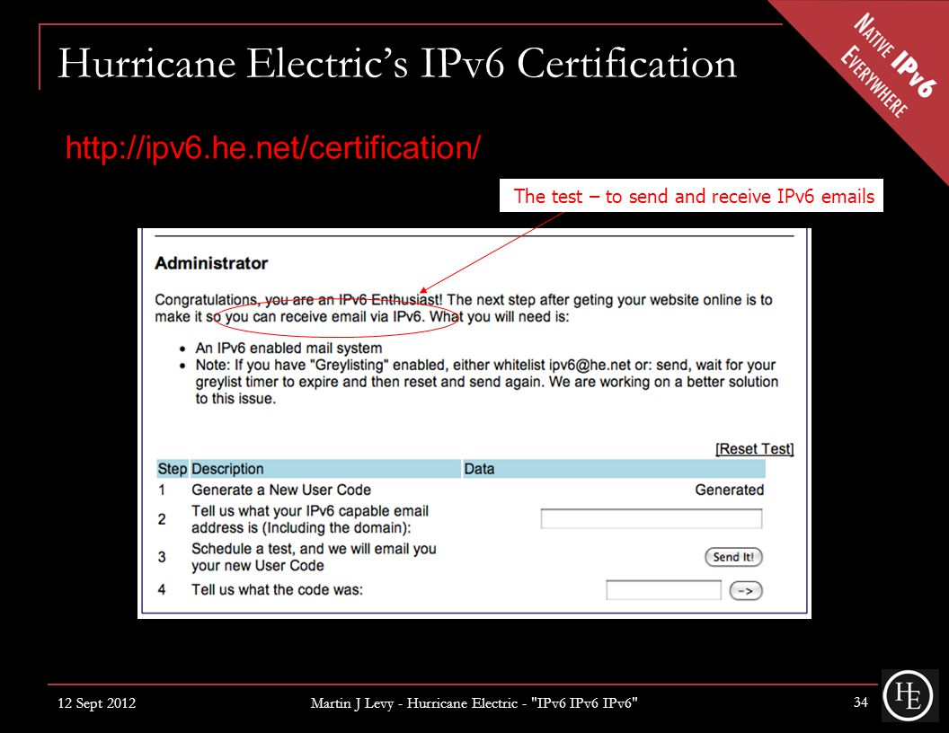 Hurricane Electric's IPv6 Certification 12 Sept 2012 Martin J Levy - Hurricane Electric - IPv6 IPv6 IPv6 34 http://ipv6.he.net/certification/ The test – to send and receive IPv6 emails
