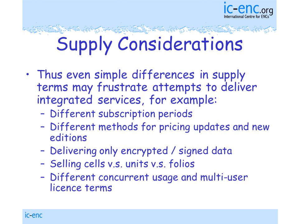 Supply Considerations Thus even simple differences in supply terms may frustrate attempts to deliver integrated services, for example: –Different subscription periods –Different methods for pricing updates and new editions –Delivering only encrypted / signed data –Selling cells v.s.