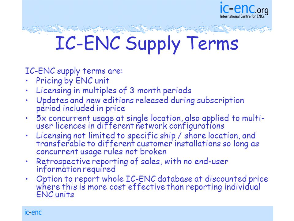 IC-ENC Supply Terms IC-ENC supply terms are: Pricing by ENC unit Licensing in multiples of 3 month periods Updates and new editions released during subscription period included in price 5x concurrent usage at single location, also applied to multi- user licences in different network configurations Licensing not limited to specific ship / shore location, and transferable to different customer installations so long as concurrent usage rules not broken Retrospective reporting of sales, with no end-user information required Option to report whole IC-ENC database at discounted price where this is more cost effective than reporting individual ENC units