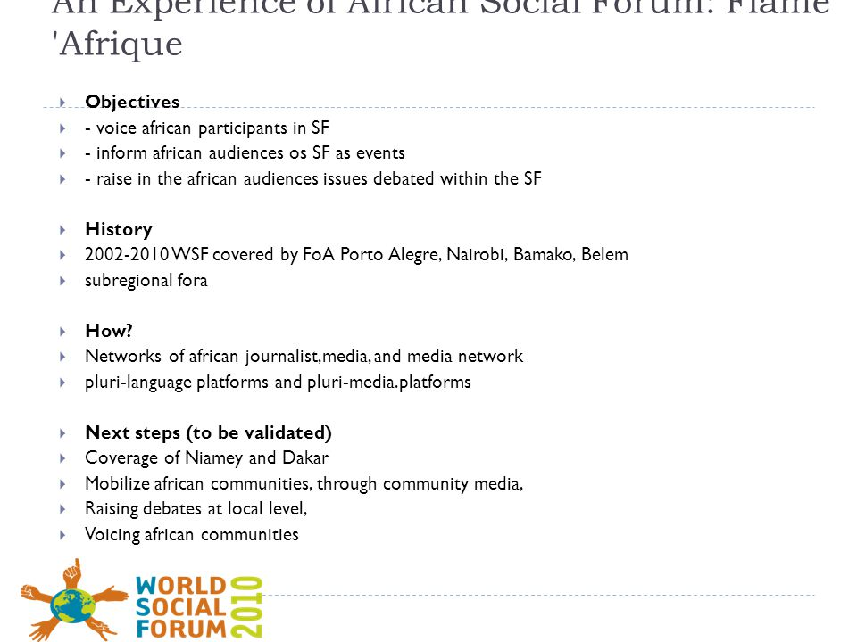 An Experience of African Social Forum: Flame Afrique  Objectives  - voice african participants in SF  - inform african audiences os SF as events  - raise in the african audiences issues debated within the SF  History  2002-2010 WSF covered by FoA Porto Alegre, Nairobi, Bamako, Belem  subregional fora  How.