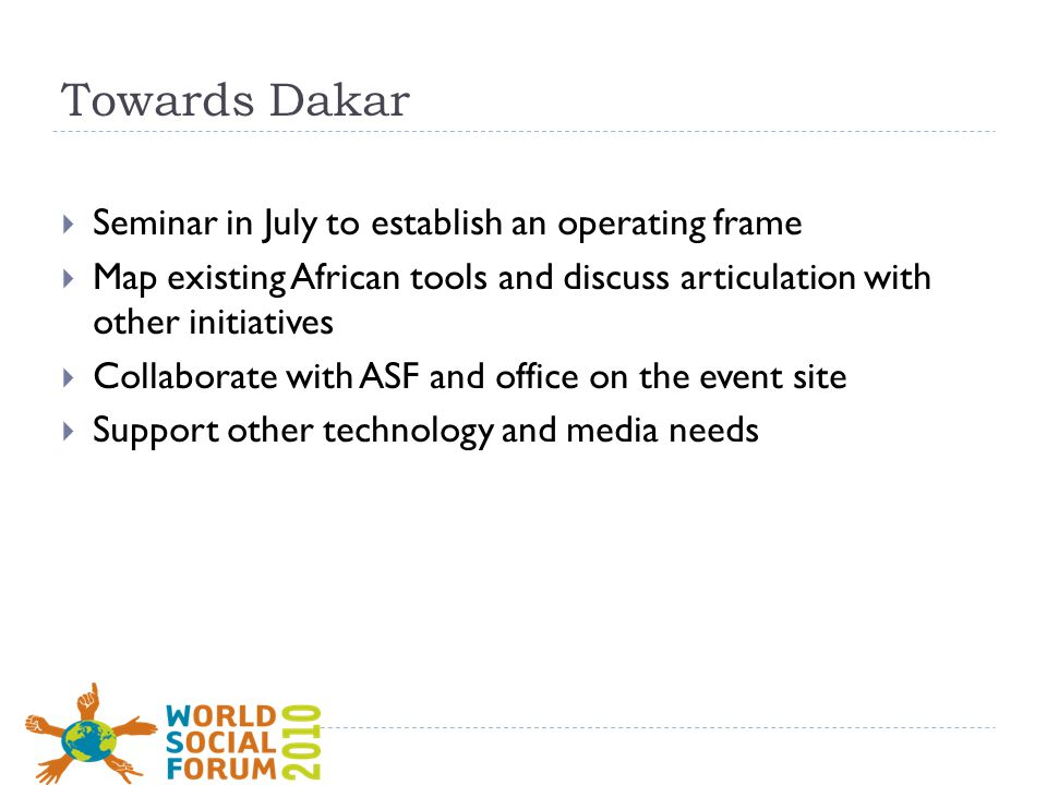 Towards Dakar  Seminar in July to establish an operating frame  Map existing African tools and discuss articulation with other initiatives  Collaborate with ASF and office on the event site  Support other technology and media needs